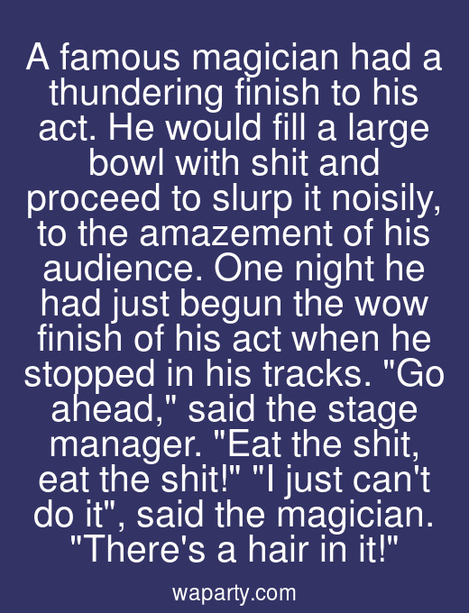 A famous magician had a thundering finish to his act. He would fill a large bowl with shit and proceed to slurp it noisily, to the amazement of his audience. One night he had just begun the wow finish of his act when he stopped in his tracks. Go ahead, said the stage manager. Eat the shit, eat the shit! I just cant do it, said the magician. Theres a hair in it!