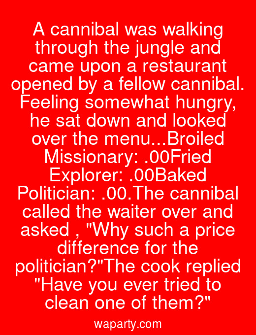 A cannibal was walking through the jungle and came upon a restaurant opened by a fellow cannibal. Feeling somewhat hungry, he sat down and looked over the menu...Broiled Missionary: $25.00Fried Explorer: $35.00Baked Politician: $100.00.The cannibal called the waiter over and asked , Why such a price difference for the politician?The cook replied Have you ever tried to clean one of them?
