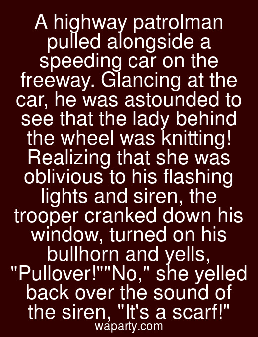 A highway patrolman pulled alongside a speeding car on the freeway. Glancing at the car, he was astounded to see that the lady behind the wheel was knitting! Realizing that she was oblivious to his flashing lights and siren, the trooper cranked down his window, turned on his bullhorn and yells, Pullover!No, she yelled back over the sound of the siren, Its a scarf!