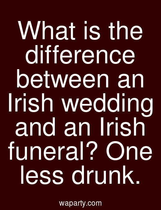 What is the difference between an Irish wedding and an Irish funeral? One less drunk.