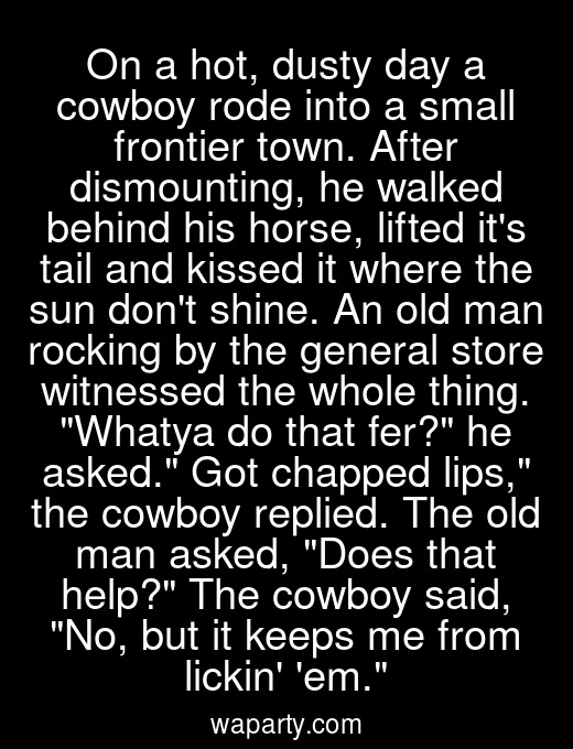 On a hot, dusty day a cowboy rode into a small frontier town. After dismounting, he walked behind his horse, lifted its tail and kissed it where the sun dont shine. An old man rocking by the general store witnessed the whole thing. Whatya do that fer? he asked. Got chapped lips, the cowboy replied. The old man asked, Does that help? The cowboy said, No, but it keeps me from lickin em.