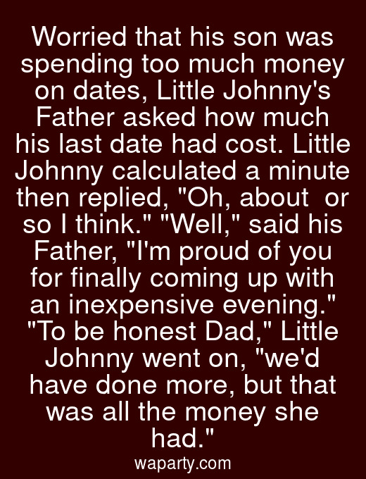 Worried that his son was spending too much money on dates, Little Johnnys Father asked how much his last date had cost. Little Johnny calculated a minute then replied, Oh, about $15 or so I think. Well, said his Father, Im proud of you for finally coming up with an inexpensive evening. To be honest Dad, Little Johnny went on, wed have done more, but that was all the money she had.