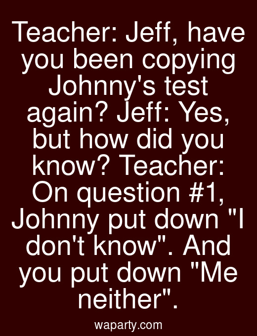 Teacher: Jeff, have you been copying Johnnys test again? Jeff: Yes, but how did you know? Teacher: On question #1, Johnny put down I dont know. And you put down Me neither.