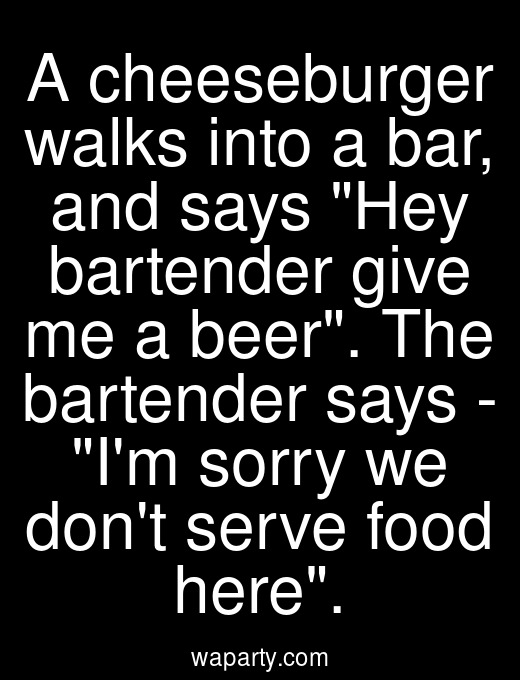 A cheeseburger walks into a bar, and says Hey bartender give me a beer. The bartender says - Im sorry we dont serve food here.