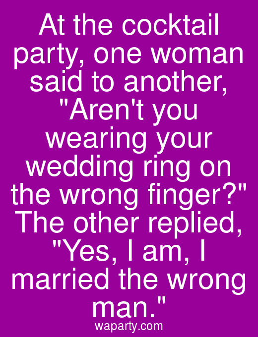 At the cocktail party, one woman said to another, Arent you wearing your wedding ring on the wrong finger? The other replied, Yes, I am, I married the wrong man.