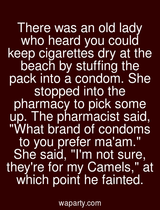 There was an old lady who heard you could keep cigarettes dry at the beach by stuffing the pack into a condom. She stopped into the pharmacy to pick some up. The pharmacist said, What brand of condoms to you prefer maam. She said, Im not sure, theyre for my Camels, at which point he fainted.