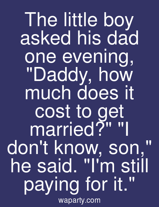The little boy asked his dad one evening, Daddy, how much does it cost to get married? I dont know, son, he said. Im still paying for it.