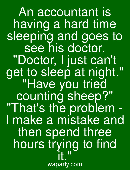 An accountant is having a hard time sleeping and goes to see his doctor. Doctor, I just cant get to sleep at night. Have you tried counting sheep? Thats the problem - I make a mistake and then spend three hours trying to find it.