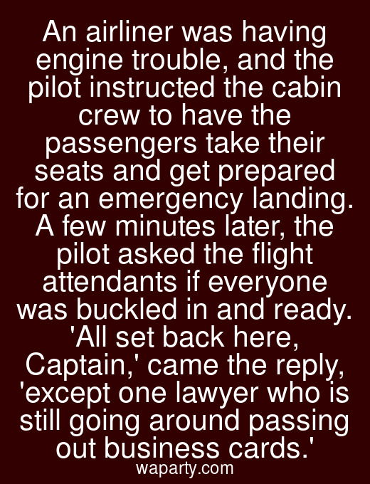 An airliner was having engine trouble, and the pilot instructed the cabin crew to have the passengers take their seats and get prepared for an emergency landing. A few minutes later, the pilot asked the flight attendants if everyone was buckled in and ready. All set back here, Captain, came the reply, except one lawyer who is still going around passing out business cards.
