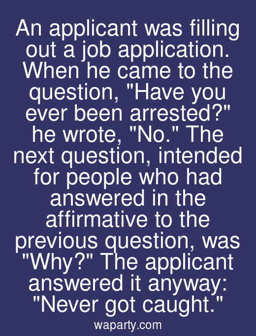 An applicant was filling out a job application. When he came to the question, Have you ever been arrested? he wrote, No. The next question, intended for people who had answered in the affirmative to the previous question, was Why? The applicant answered it anyway: Never got caught.