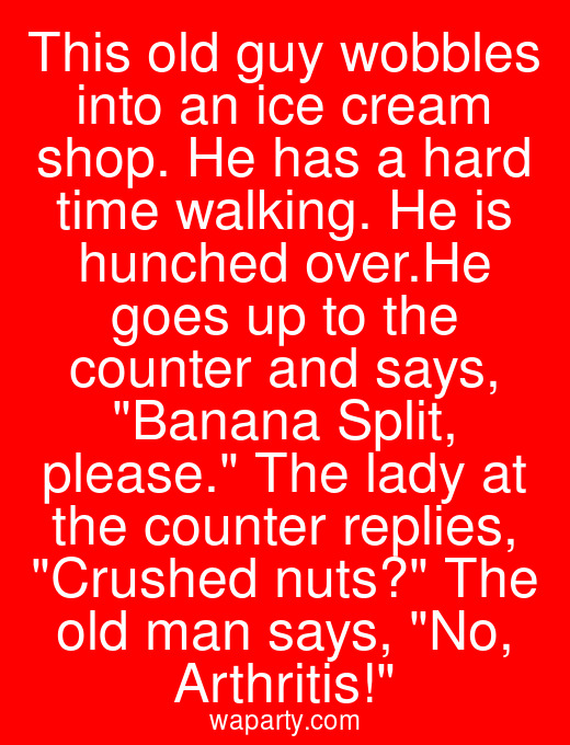 This old guy wobbles into an ice cream shop. He has a hard time walking. He is hunched over.He goes up to the counter and says, Banana Split, please. The lady at the counter replies, Crushed nuts? The old man says, No, Arthritis!