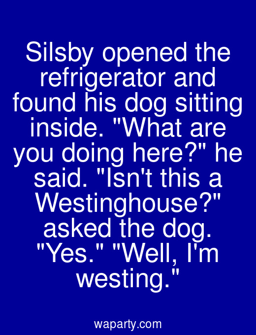 Silsby opened the refrigerator and found his dog sitting inside. What are you doing here? he said. Isnt this a Westinghouse? asked the dog. Yes. Well, Im westing.