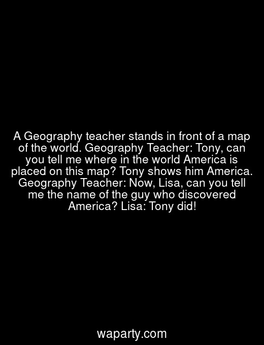 A Geography teacher stands in front of a map of the world. Geography Teacher: Tony, can you tell me where in the world America is placed on this map? Tony shows him America. Geography Teacher: Now, Lisa, can you tell me the name of the guy who discovered America? Lisa: Tony did!