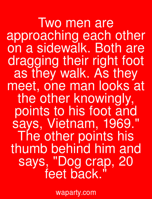 Two men are approaching each other on a sidewalk. Both are dragging their right foot as they walk. As they meet, one man looks at the other knowingly, points to his foot and says, Vietnam, 1969. The other points his thumb behind him and says, Dog crap, 20 feet back.
