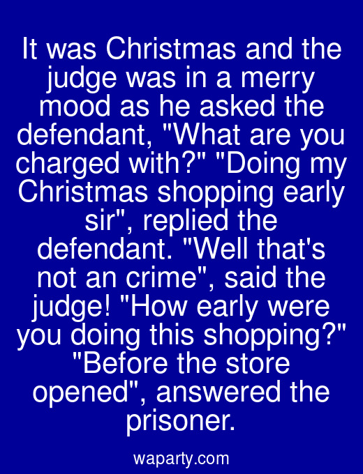 It was Christmas and the judge was in a merry mood as he asked the defendant, What are you charged with? Doing my Christmas shopping early sir, replied the defendant. Well thats not an crime, said the judge! How early were you doing this shopping? Before the store opened, answered the prisoner.