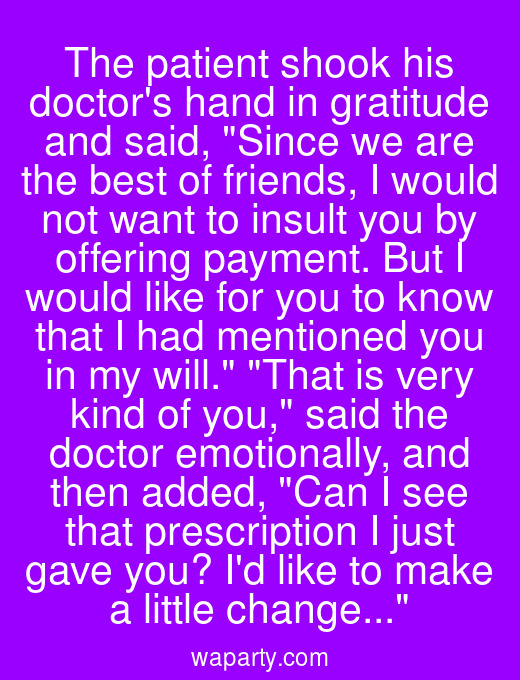 The patient shook his doctors hand in gratitude and said, Since we are the best of friends, I would not want to insult you by offering payment. But I would like for you to know that I had mentioned you in my will. That is very kind of you, said the doctor emotionally, and then added, Can I see that prescription I just gave you? Id like to make a little change...