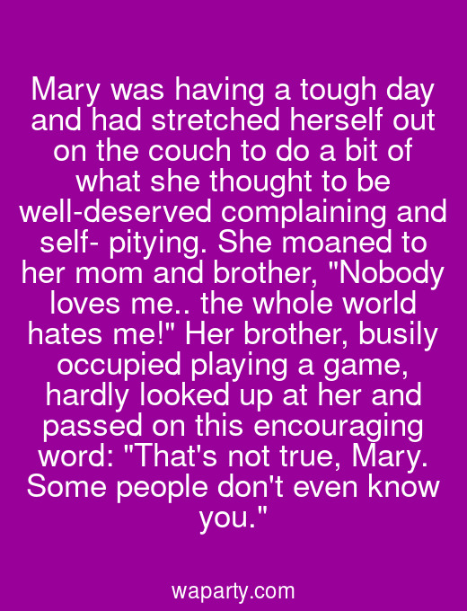 Mary was having a tough day and had stretched herself out on the couch to do a bit of what she thought to be well-deserved complaining and self- pitying. She moaned to her mom and brother, Nobody loves me.. the whole world hates me! Her brother, busily occupied playing a game, hardly looked up at her and passed on this encouraging word: Thats not true, Mary. Some people dont even know you.