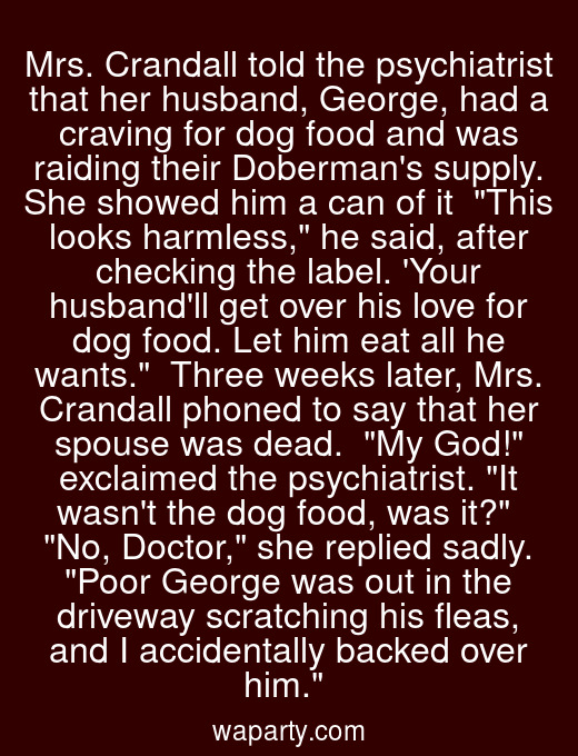 Mrs. Crandall told the psychiatrist that her husband, George, had a craving for dog food and was raiding their Dobermans supply. She showed him a can of it  This looks harmless, he said, after checking the label. Your husbandll get over his love for dog food. Let him eat all he wants.  Three weeks later, Mrs. Crandall phoned to say that her spouse was dead.  My God! exclaimed the psychiatrist. It wasnt the dog food, was it?  No, Doctor, she replied sadly. Poor George was out in the driveway scratching his fleas, and I accidentally backed over him.