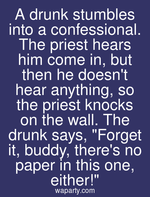 A drunk stumbles into a confessional. The priest hears him come in, but then he doesnt hear anything, so the priest knocks on the wall. The drunk says, Forget it, buddy, theres no paper in this one, either!