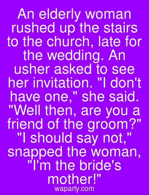 An elderly woman rushed up the stairs to the church, late for the wedding. An usher asked to see her invitation. I dont have one, she said. Well then, are you a friend of the groom? I should say not, snapped the woman, Im the brides mother!