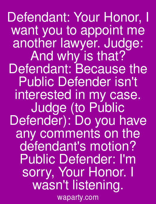 Defendant: Your Honor, I want you to appoint me another lawyer. Judge: And why is that? Defendant: Because the Public Defender isnt interested in my case. Judge (to Public Defender): Do you have any comments on the defendants motion? Public Defender: Im sorry, Your Honor. I wasnt listening.