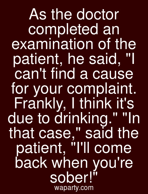 As the doctor completed an examination of the patient, he said, I cant find a cause for your complaint. Frankly, I think its due to drinking. In that case, said the patient, Ill come back when youre sober!