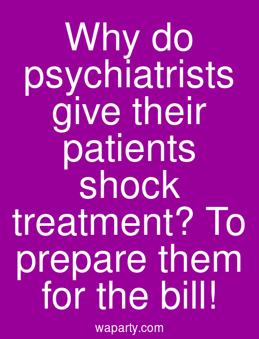 Why do psychiatrists give their patients shock treatment? To prepare them for the bill!