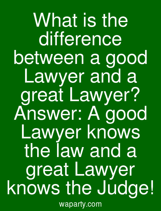 What is the difference between a good Lawyer and a great Lawyer? Answer: A good Lawyer knows the law and a great Lawyer knows the Judge!
