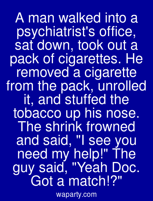 A man walked into a psychiatrists office, sat down, took out a pack of cigarettes. He removed a cigarette from the pack, unrolled it, and stuffed the tobacco up his nose. The shrink frowned and said, I see you need my help! The guy said, Yeah Doc. Got a match!?