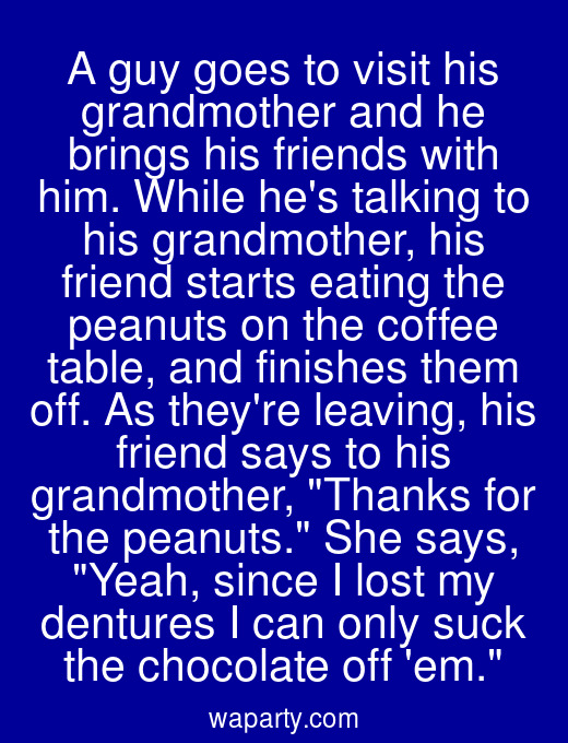 A guy goes to visit his grandmother and he brings his friends with him. While hes talking to his grandmother, his friend starts eating the peanuts on the coffee table, and finishes them off. As theyre leaving, his friend says to his grandmother, Thanks for the peanuts. She says, Yeah, since I lost my dentures I can only suck the chocolate off em.