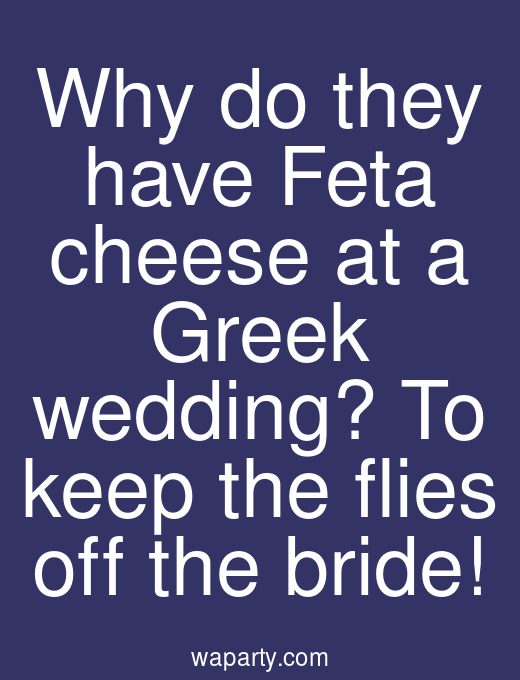 Why do they have Feta cheese at a Greek wedding? To keep the flies off the bride!