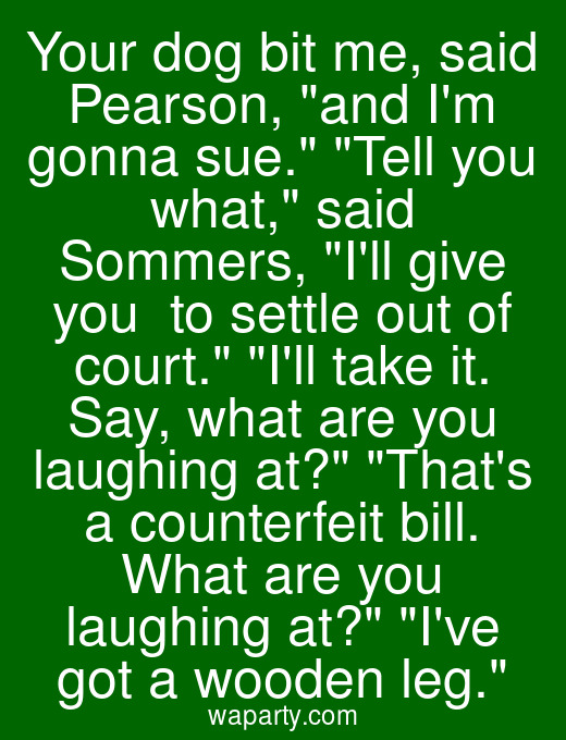 Your dog bit me, said Pearson, and Im gonna sue. Tell you what, said Sommers, Ill give you $100 to settle out of court. Ill take it. Say, what are you laughing at? Thats a counterfeit bill. What are you laughing at? Ive got a wooden leg.