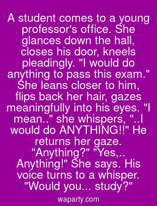 A student comes to a young professors office. She glances down the hall, closes his door, kneels pleadingly. I would do anything to pass this exam. She leans closer to him, flips back her hair, gazes meaningfully into his eyes. I mean.. she whispers, ..I would do ANYTHING!! He returns her gaze. Anything? Yes,.. Anything! She says. His voice turns to a whisper. Would you... study?