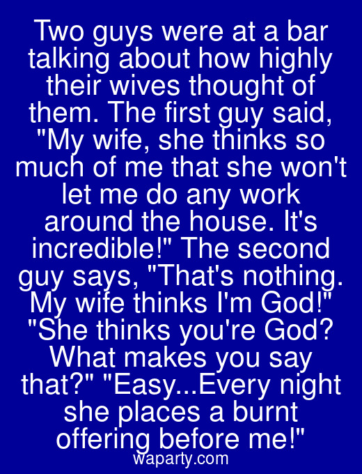 Two guys were at a bar talking about how highly their wives thought of them. The first guy said, My wife, she thinks so much of me that she wont let me do any work around the house. Its incredible! The second guy says, Thats nothing. My wife thinks Im God! She thinks youre God? What makes you say that? Easy...Every night she places a burnt offering before me!