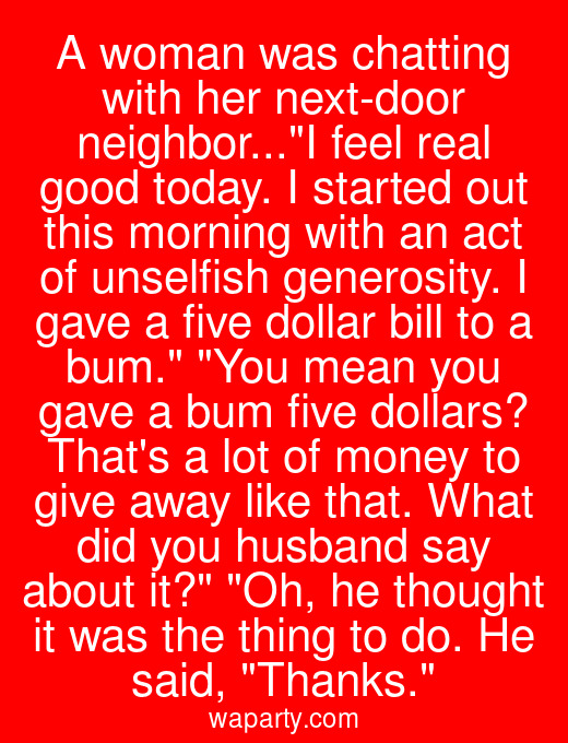 A woman was chatting with her next-door neighbor...I feel real good today. I started out this morning with an act of unselfish generosity. I gave a five dollar bill to a bum. You mean you gave a bum five dollars? Thats a lot of money to give away like that. What did you husband say about it? Oh, he thought it was the thing to do. He said, Thanks.