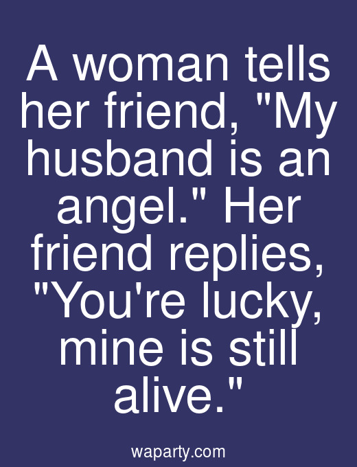 A woman tells her friend, My husband is an angel. Her friend replies, Youre lucky, mine is still alive.