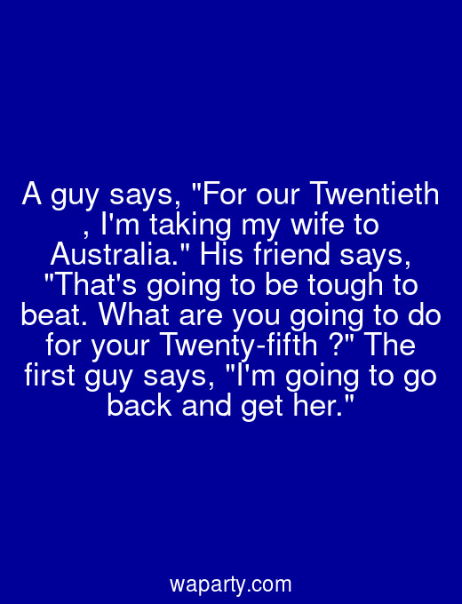 A guy says, For our Twentieth , Im taking my wife to Australia. His friend says, Thats going to be tough to beat. What are you going to do for your Twenty-fifth ? The first guy says, Im going to go back and get her.