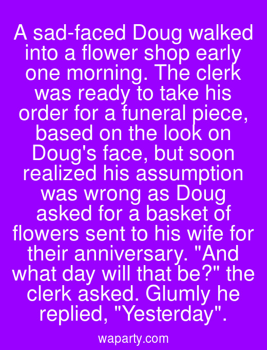 A sad-faced Doug walked into a flower shop early one morning. The clerk was ready to take his order for a funeral piece, based on the look on Dougs face, but soon realized his assumption was wrong as Doug asked for a basket of flowers sent to his wife for their anniversary. And what day will that be? the clerk asked. Glumly he replied, Yesterday.