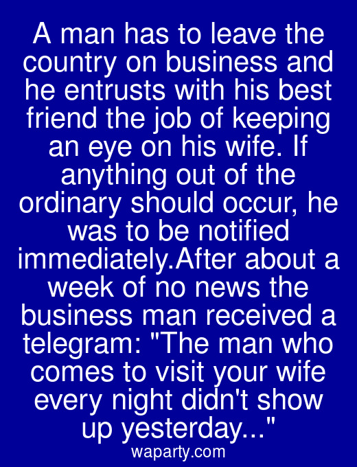 A man has to leave the country on business and he entrusts with his best friend the job of keeping an eye on his wife. If anything out of the ordinary should occur, he was to be notified immediately.After about a week of no news the business man received a telegram: The man who comes to visit your wife every night didnt show up yesterday...