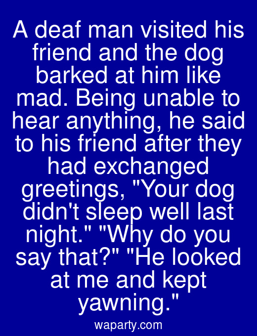 A deaf man visited his friend and the dog barked at him like mad. Being unable to hear anything, he said to his friend after they had exchanged greetings, Your dog didnt sleep well last night. Why do you say that? He looked at me and kept yawning.