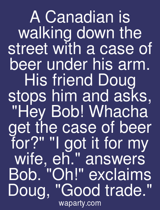 A Canadian is walking down the street with a case of beer under his arm. His friend Doug stops him and asks, Hey Bob! Whacha get the case of beer for? I got it for my wife, eh. answers Bob. Oh! exclaims Doug, Good trade.