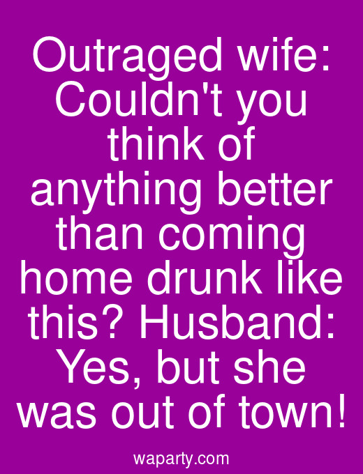 Outraged wife: Couldnt you think of anything better than coming home drunk like this? Husband: Yes, but she was out of town!