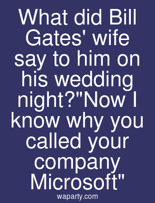 What did Bill Gates wife say to him on his wedding night?Now I know why you called your company Microsoft