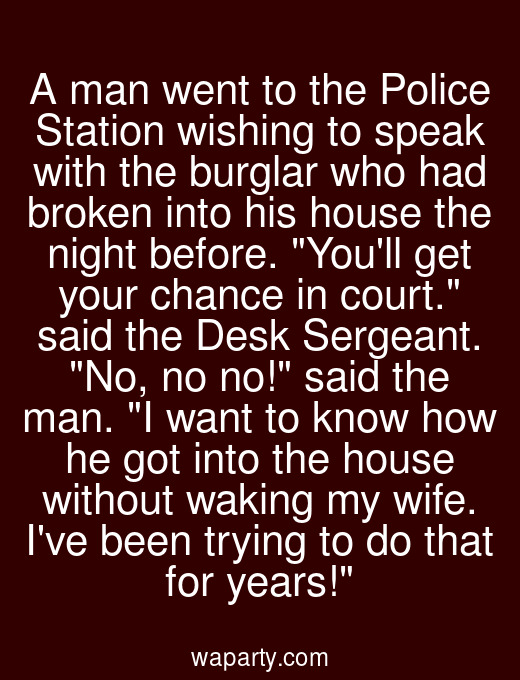 A man went to the Police Station wishing to speak with the burglar who had broken into his house the night before. Youll get your chance in court. said the Desk Sergeant. No, no no! said the man. I want to know how he got into the house without waking my wife. Ive been trying to do that for years!