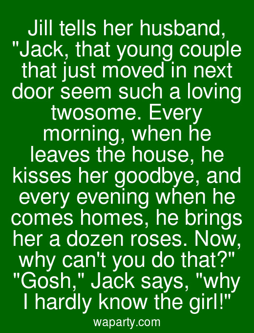 Jill tells her husband, Jack, that young couple that just moved in next door seem such a loving twosome. Every morning, when he leaves the house, he kisses her goodbye, and every evening when he comes homes, he brings her a dozen roses. Now, why cant you do that? Gosh, Jack says, why I hardly know the girl!