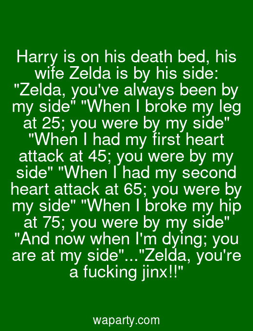 Harry is on his death bed, his wife Zelda is by his side: Zelda, youve always been by my side When I broke my leg at 25; you were by my side When I had my first heart attack at 45; you were by my side When I had my second heart attack at 65; you were by my side When I broke my hip at 75; you were by my side And now when Im dying; you are at my side...Zelda, youre a fucking jinx!!