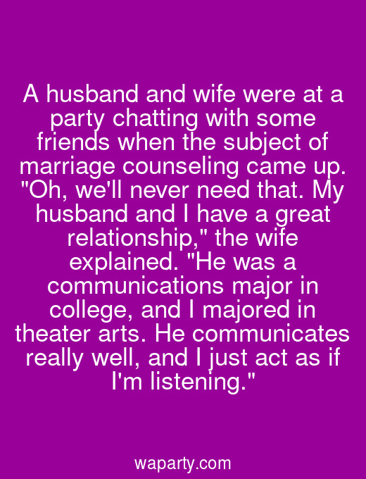 A husband and wife were at a party chatting with some friends when the subject of marriage counseling came up. Oh, well never need that. My husband and I have a great relationship, the wife explained. He was a communications major in college, and I majored in theater arts. He communicates really well, and I just act as if Im listening.