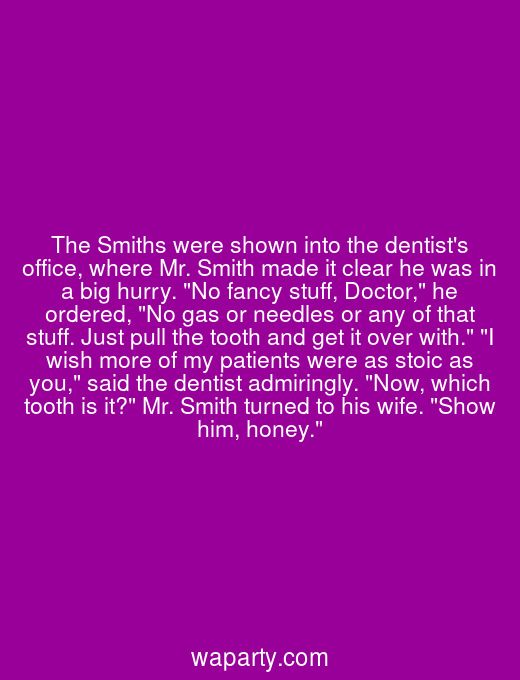 The Smiths were shown into the dentists office, where Mr. Smith made it clear he was in a big hurry. No fancy stuff, Doctor, he ordered, No gas or needles or any of that stuff. Just pull the tooth and get it over with. I wish more of my patients were as stoic as you, said the dentist admiringly. Now, which tooth is it? Mr. Smith turned to his wife. Show him, honey.