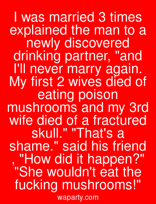 I was married 3 times explained the man to a newly discovered drinking partner, and Ill never marry again. My first 2 wives died of eating poison mushrooms and my 3rd wife died of a fractured skull. Thats a shame. said his friend , How did it happen? She wouldnt eat the fucking mushrooms!