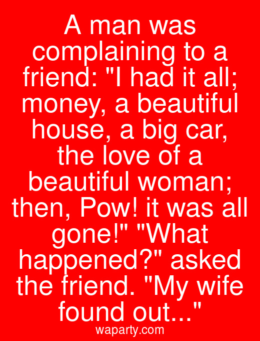 A man was complaining to a friend: I had it all; money, a beautiful house, a big car, the love of a beautiful woman; then, Pow! it was all gone! What happened? asked the friend. My wife found out...